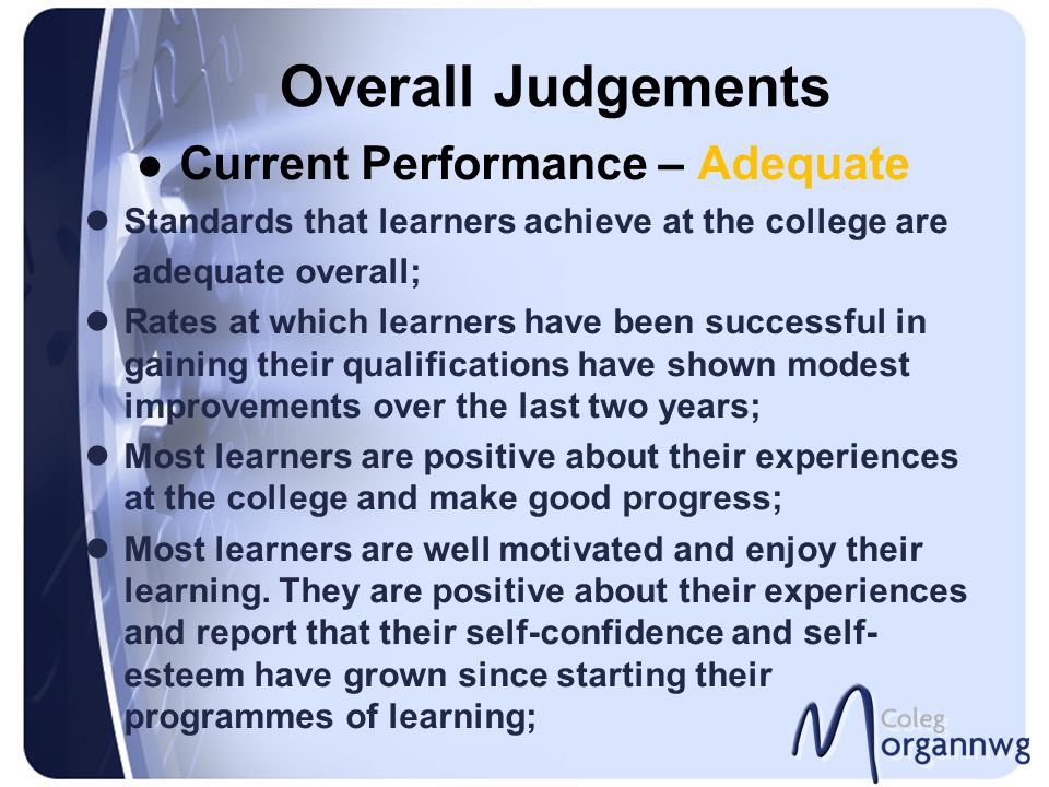 Overall Judgements Current Performance – Adequate Standards that learners achieve at the college are adequate overall; Rates at which learners have be