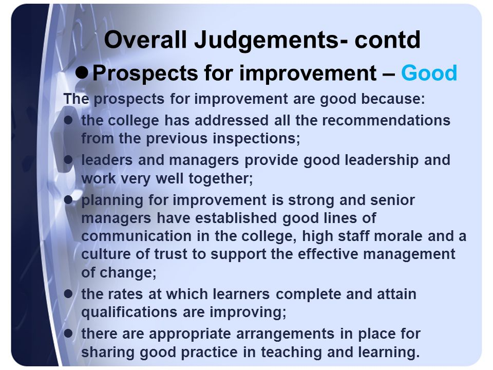 Overall Judgements- contd Prospects for improvement – Good The prospects for improvement are good because: the college has addressed all the recommend