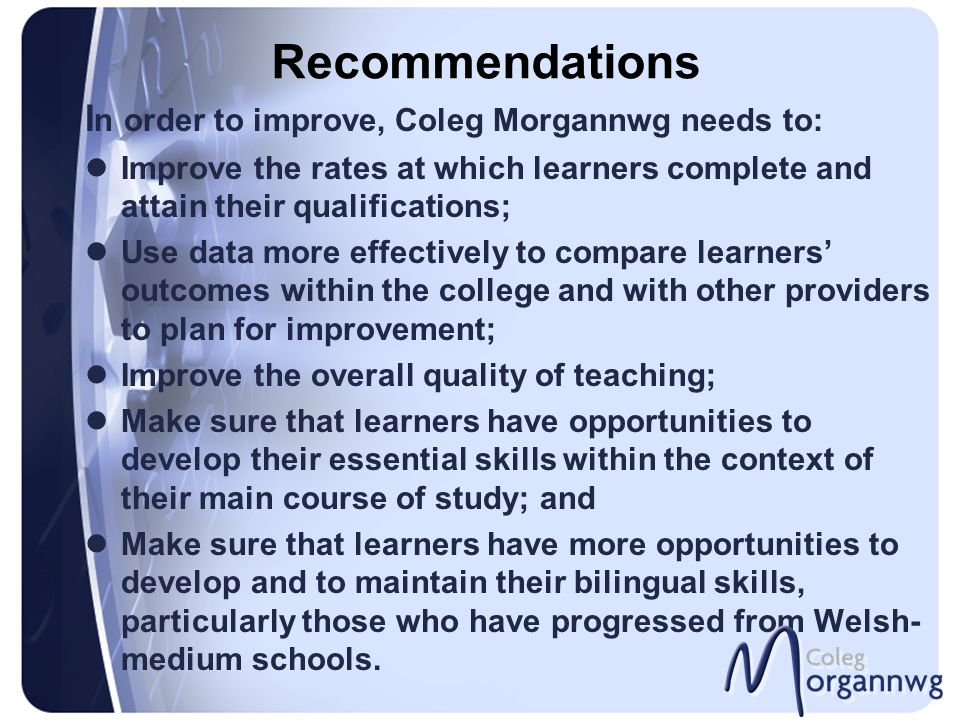 Recommendations I n order to improve, Coleg Morgannwg needs to: Improve the rates at which learners complete and attain their qualifications; Use data more effectively to compare learners' outcomes within the college and with other providers to plan for improvement; Improve the overall quality of teaching; Make sure that learners have opportunities to develop their essential skills within the context of their main course of study; and Make sure that learners have more opportunities to develop and to maintain their bilingual skills, particularly those who have progressed from Welsh- medium schools.