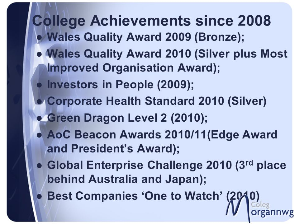 College Achievements since 2008 ●Wales Quality Award 2009 (Bronze); ●Wales Quality Award 2010 (Silver plus Most Improved Organisation Award); ●Investo