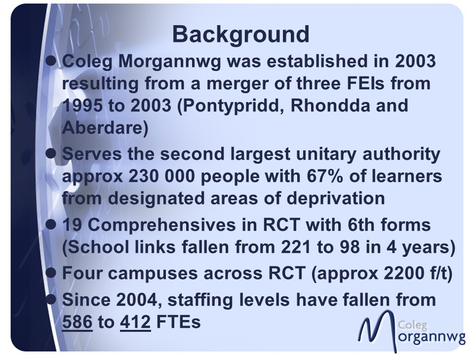 Background Coleg Morgannwg was established in 2003 resulting from a merger of three FEIs from 1995 to 2003 (Pontypridd, Rhondda and Aberdare) Serves t