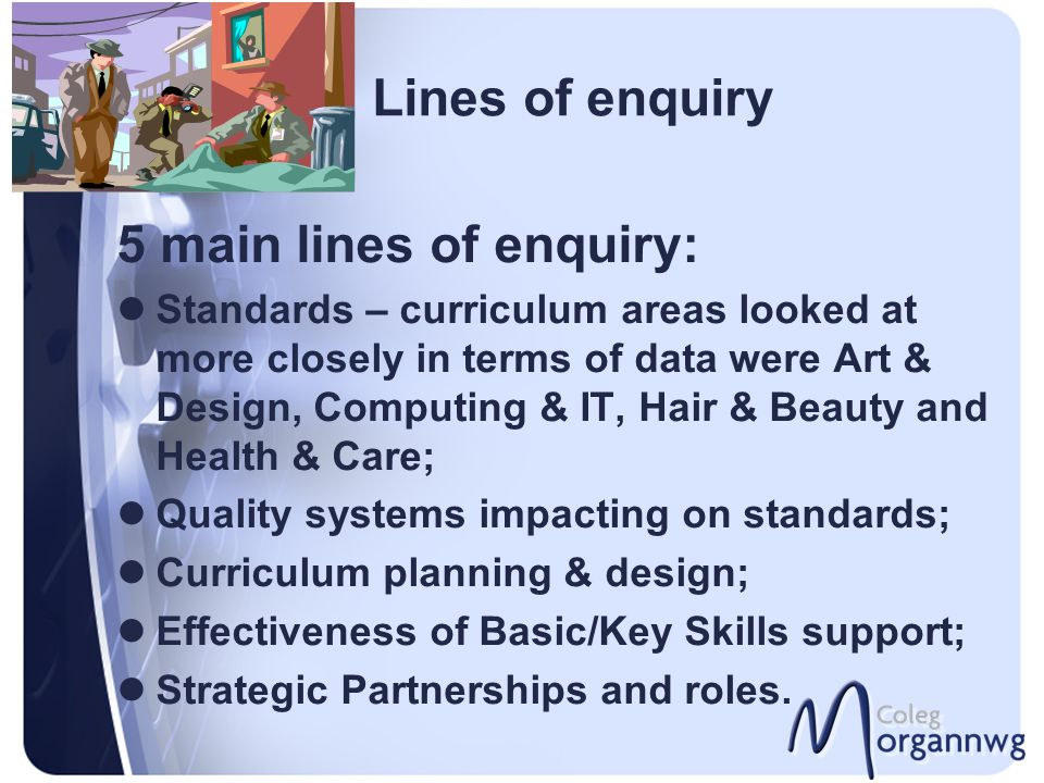 Lines of enquiry 5 main lines of enquiry: Standards – curriculum areas looked at more closely in terms of data were Art & Design, Computing & IT, Hair & Beauty and Health & Care; Quality systems impacting on standards; Curriculum planning & design; Effectiveness of Basic/Key Skills support; Strategic Partnerships and roles.