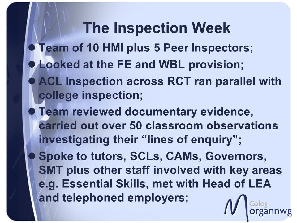 The Inspection Week Team of 10 HMI plus 5 Peer Inspectors; Looked at the FE and WBL provision; ACL Inspection across RCT ran parallel with college inspection; Team reviewed documentary evidence, carried out over 50 classroom observations investigating their lines of enquiry ; Spoke to tutors, SCLs, CAMs, Governors, SMT plus other staff involved with key areas e.g.