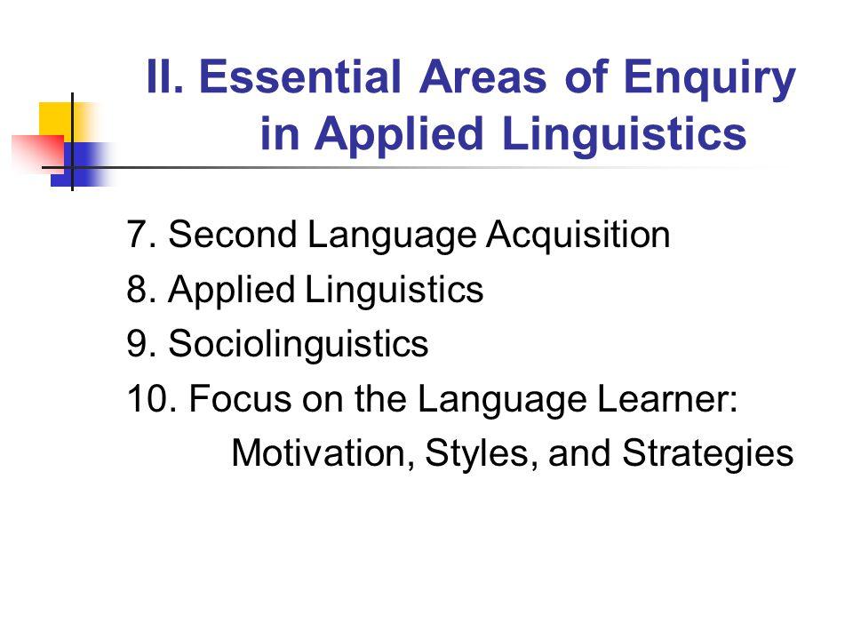II. Essential Areas of Enquiry in Applied Linguistics 7. Second Language Acquisition 8. Applied Linguistics 9. Sociolinguistics 10. Focus on the Langu
