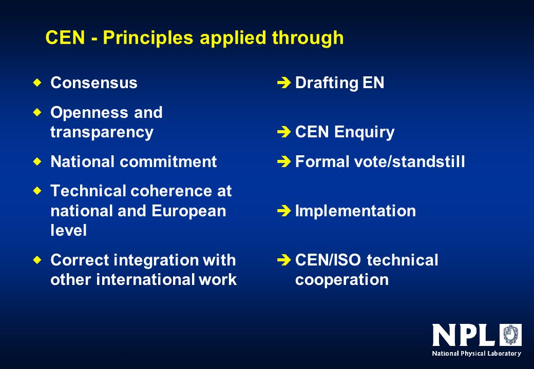 CEN - Principles applied through  Consensus  Openness and transparency  National commitment  Technical coherence at national and European level  Correct integration with other international work  Drafting EN  CEN Enquiry  Formal vote/standstill  Implementation  CEN/ISO technical cooperation