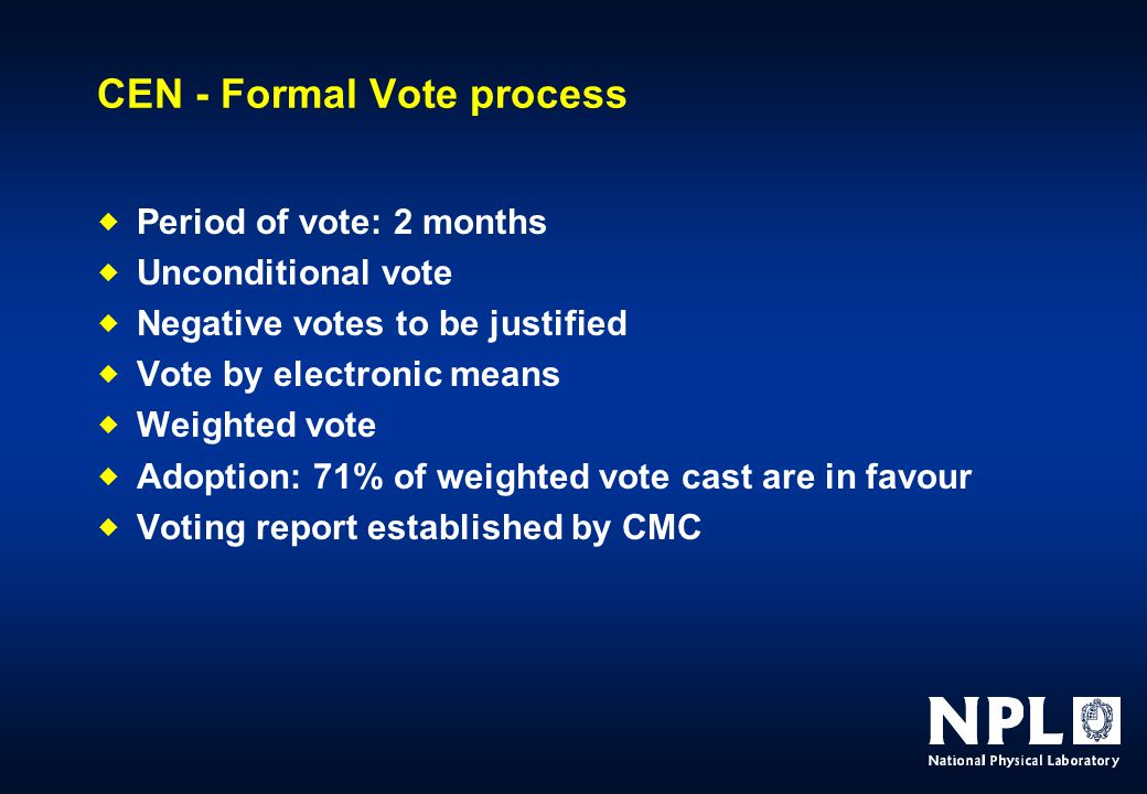 CEN - Formal Vote process  Period of vote: 2 months  Unconditional vote  Negative votes to be justified  Vote by electronic means  Weighted vote  Adoption: 71% of weighted vote cast are in favour  Voting report established by CMC