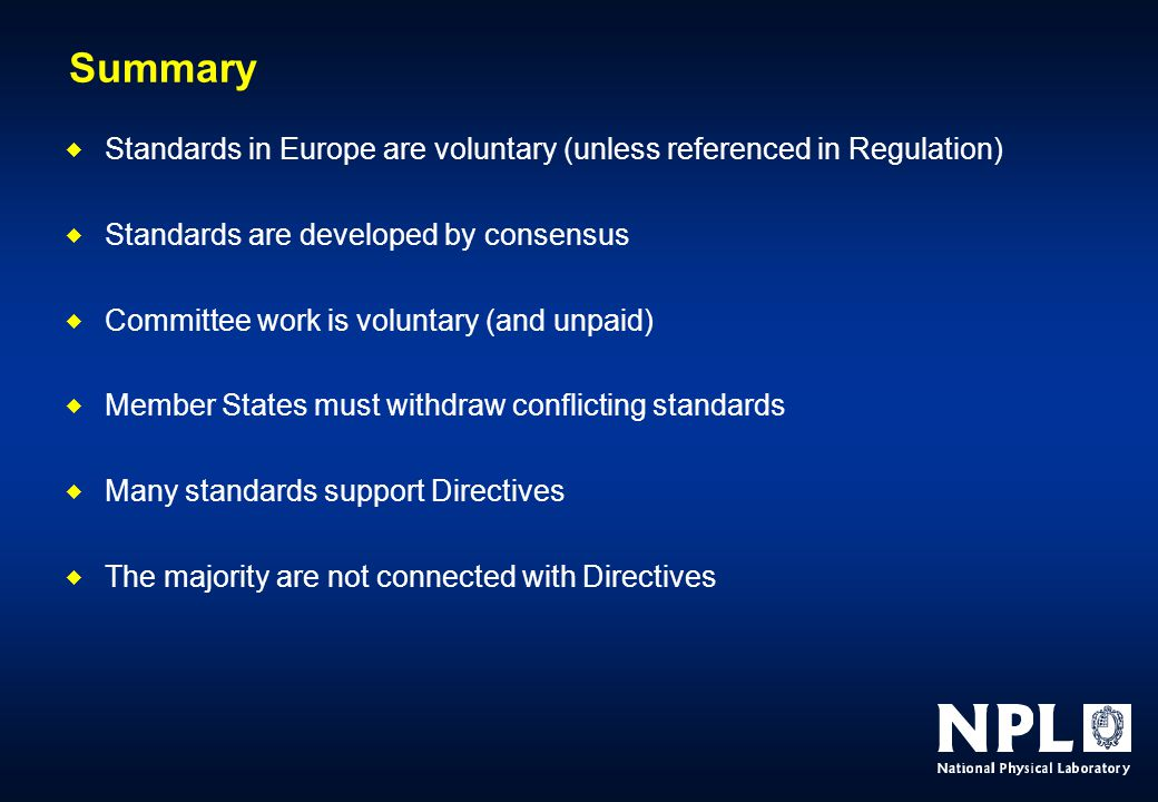 Summary  Standards in Europe are voluntary (unless referenced in Regulation)  Standards are developed by consensus  Committee work is voluntary (and unpaid)  Member States must withdraw conflicting standards  Many standards support Directives  The majority are not connected with Directives