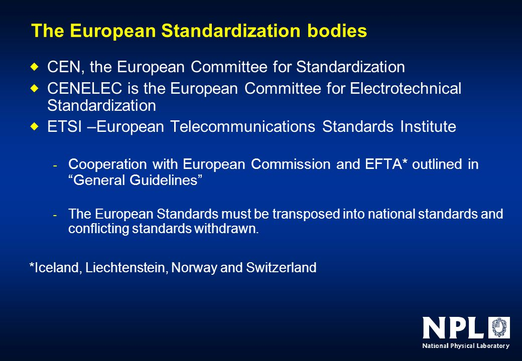 The European Standardization bodies  CEN, the European Committee for Standardization  CENELEC is the European Committee for Electrotechnical Standardization  ETSI –European Telecommunications Standards Institute - Cooperation with European Commission and EFTA* outlined in General Guidelines - The European Standards must be transposed into national standards and conflicting standards withdrawn.