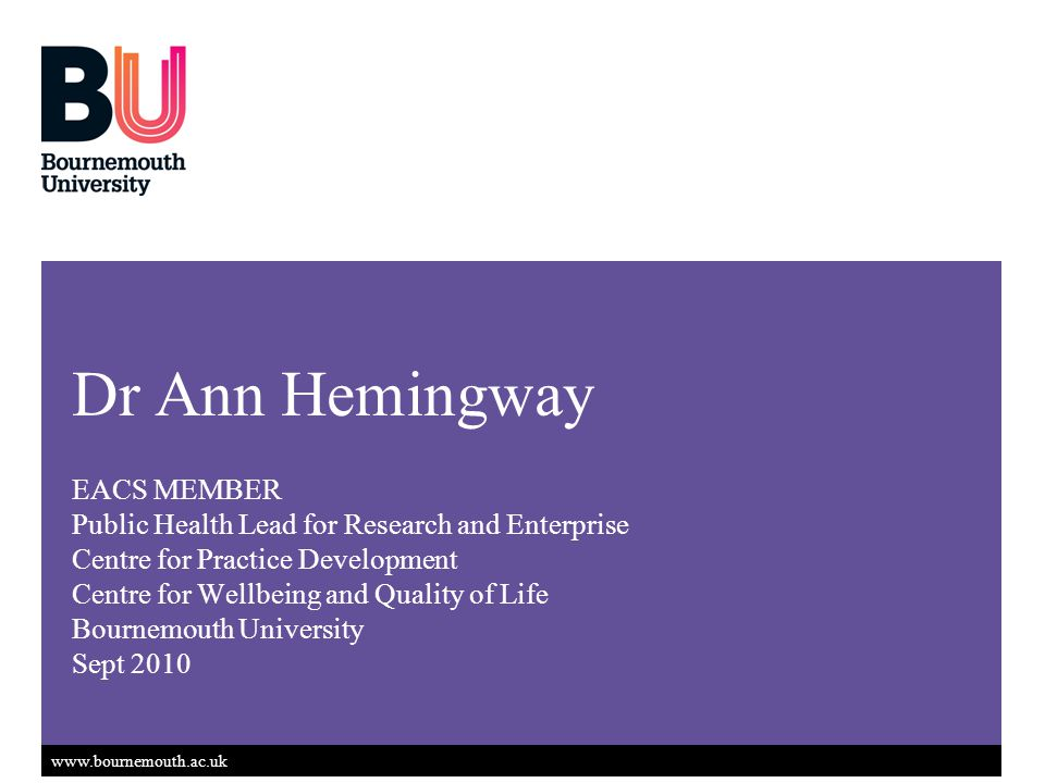 www.bournemouth.ac.uk Dr Ann Hemingway EACS MEMBER Public Health Lead for Research and Enterprise Centre for Practice Development Centre for Wellbeing and Quality of Life Bournemouth University Sept 2010