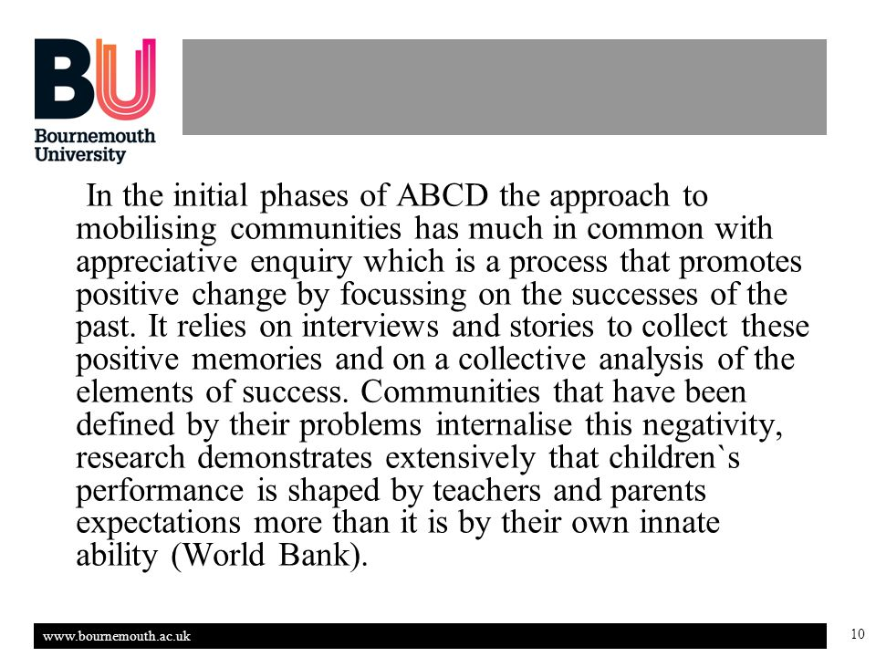 www.bournemouth.ac.uk 10 In the initial phases of ABCD the approach to mobilising communities has much in common with appreciative enquiry which is a process that promotes positive change by focussing on the successes of the past.