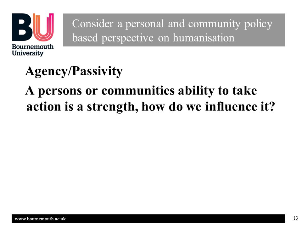 www.bournemouth.ac.uk 13 Consider a personal and community policy based perspective on humanisation Agency/Passivity A persons or communities ability to take action is a strength, how do we influence it