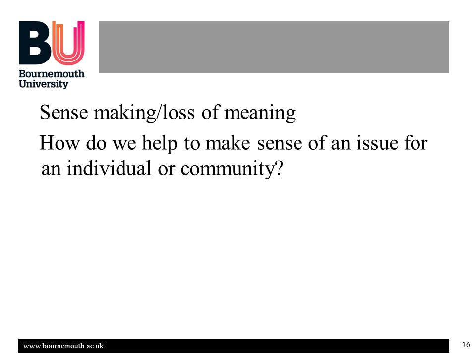 www.bournemouth.ac.uk 16 Sense making/loss of meaning How do we help to make sense of an issue for an individual or community?
