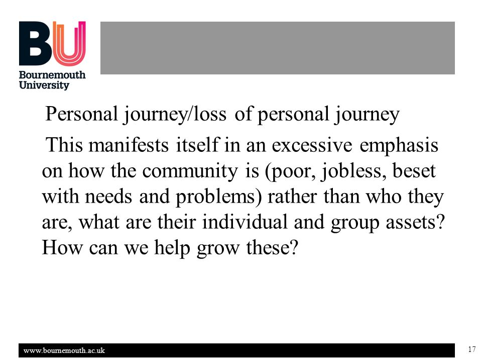 www.bournemouth.ac.uk 17 Personal journey/loss of personal journey This manifests itself in an excessive emphasis on how the community is (poor, jobless, beset with needs and problems) rather than who they are, what are their individual and group assets.
