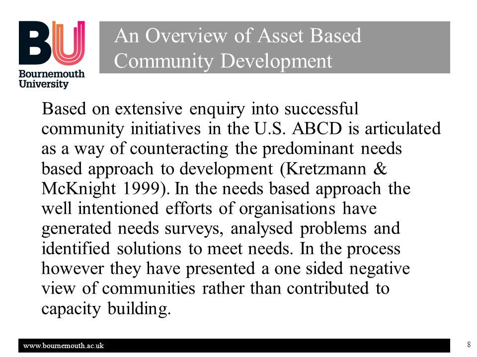 www.bournemouth.ac.uk 8 An Overview of Asset Based Community Development Based on extensive enquiry into successful community initiatives in the U.S.