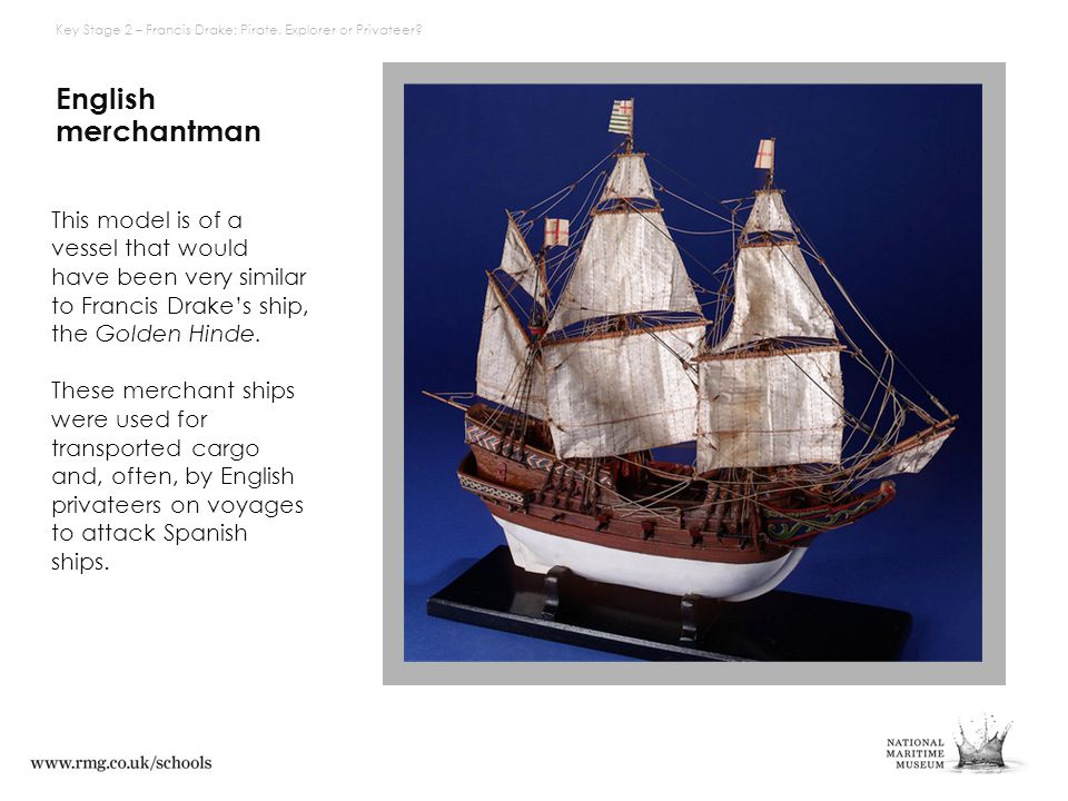 English merchantman This model is of a vessel that would have been very similar to Francis Drake's ship, the Golden Hinde. These merchant ships were u