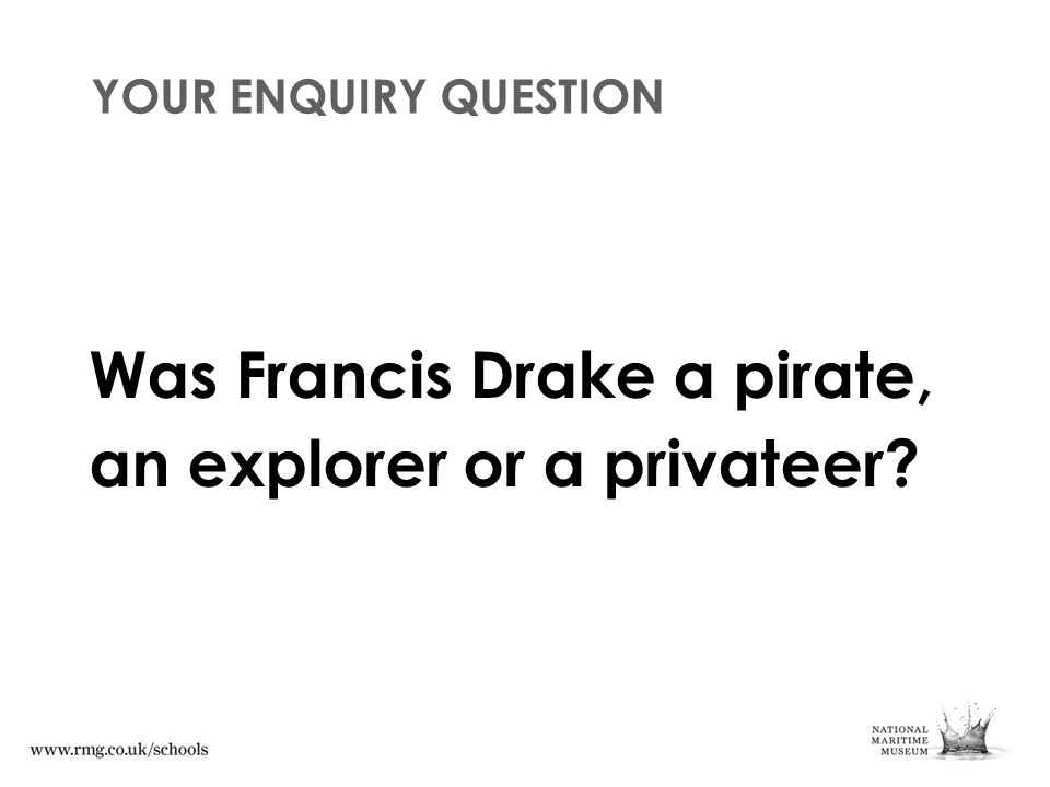 YOUR ENQUIRY QUESTION Was Francis Drake a pirate, an explorer or a privateer?