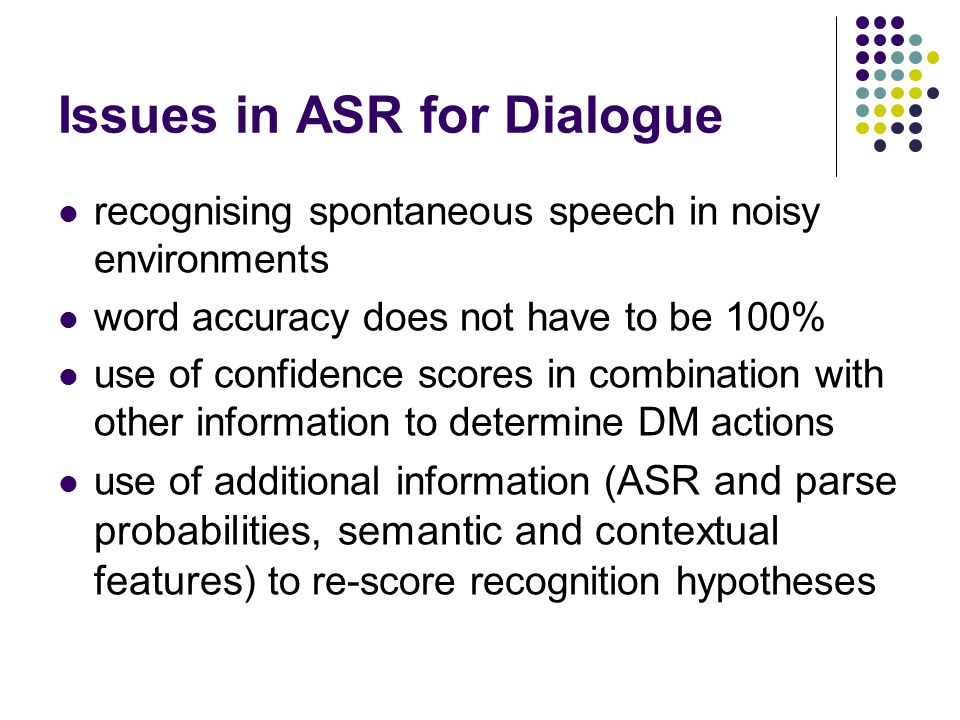 Issues in ASR for Dialogue recognising spontaneous speech in noisy environments word accuracy does not have to be 100% use of confidence scores in combination with other information to determine DM actions use of additional information ( ASR and parse probabilities, semantic and contextual features ) to re-score recognition hypotheses