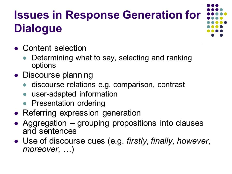 Issues in Response Generation for Dialogue Content selection Determining what to say, selecting and ranking options Discourse planning discourse relations e.g.
