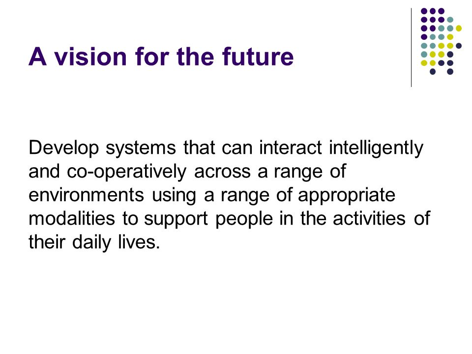 A vision for the future Develop systems that can interact intelligently and co-operatively across a range of environments using a range of appropriate modalities to support people in the activities of their daily lives.