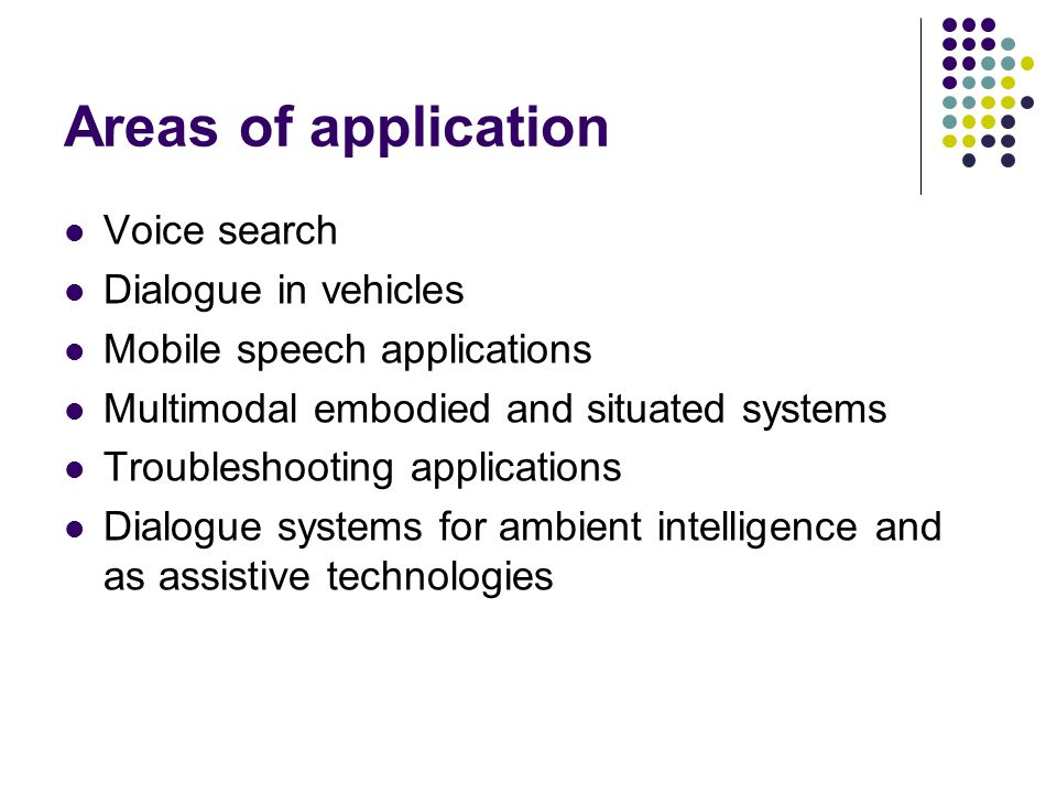 Areas of application Voice search Dialogue in vehicles Mobile speech applications Multimodal embodied and situated systems Troubleshooting applications Dialogue systems for ambient intelligence and as assistive technologies