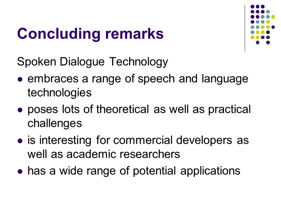 Concluding remarks Spoken Dialogue Technology embraces a range of speech and language technologies poses lots of theoretical as well as practical challenges is interesting for commercial developers as well as academic researchers has a wide range of potential applications