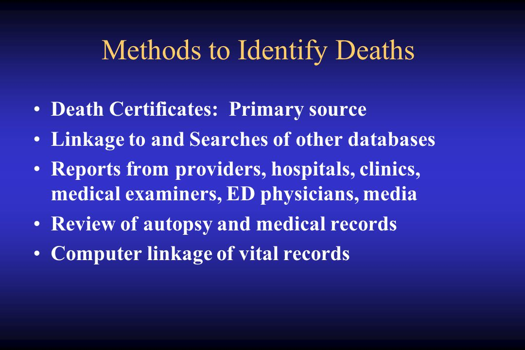 Methods to Identify Deaths Death Certificates: Primary source Linkage to and Searches of other databases Reports from providers, hospitals, clinics, medical examiners, ED physicians, media Review of autopsy and medical records Computer linkage of vital records