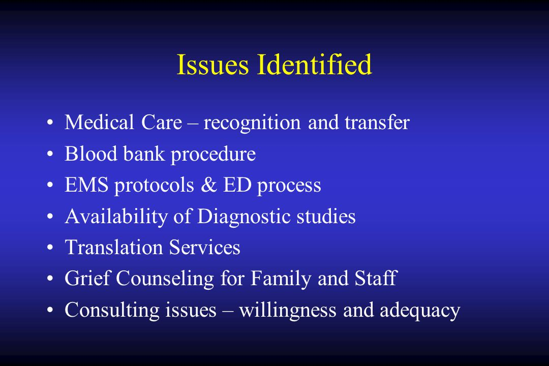 Issues Identified Medical Care – recognition and transfer Blood bank procedure EMS protocols & ED process Availability of Diagnostic studies Translation Services Grief Counseling for Family and Staff Consulting issues – willingness and adequacy