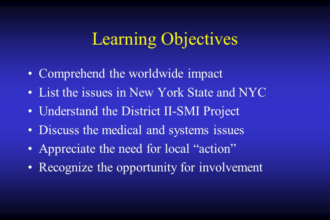 Learning Objectives Comprehend the worldwide impact List the issues in New York State and NYC Understand the District II-SMI Project Discuss the medical and systems issues Appreciate the need for local action Recognize the opportunity for involvement