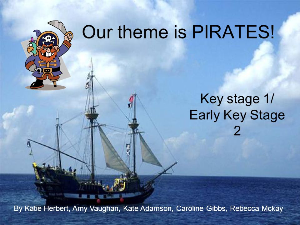 Our theme is PIRATES! Key stage 1/ Early Key Stage 2 By Katie Herbert, Amy Vaughan, Kate Adamson, Caroline Gibbs, Rebecca Mckay