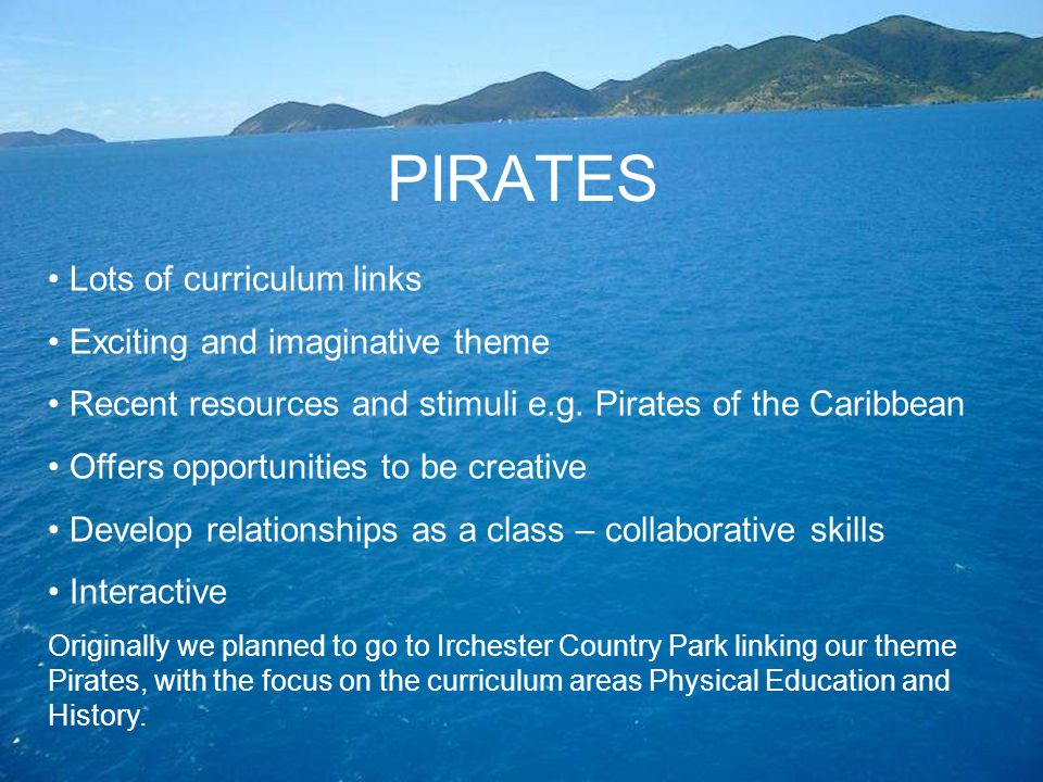 PIRATES Lots of curriculum links Exciting and imaginative theme Recent resources and stimuli e.g. Pirates of the Caribbean Offers opportunities to be