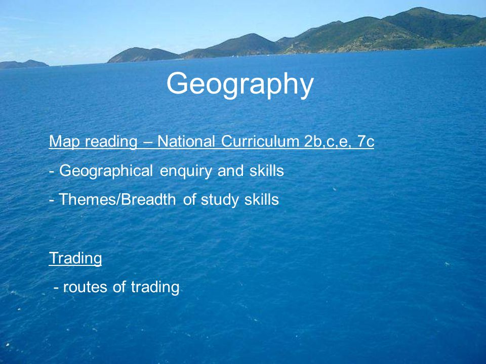 Geography Map reading – National Curriculum 2b,c,e, 7c - Geographical enquiry and skills - Themes/Breadth of study skills Trading - routes of trading