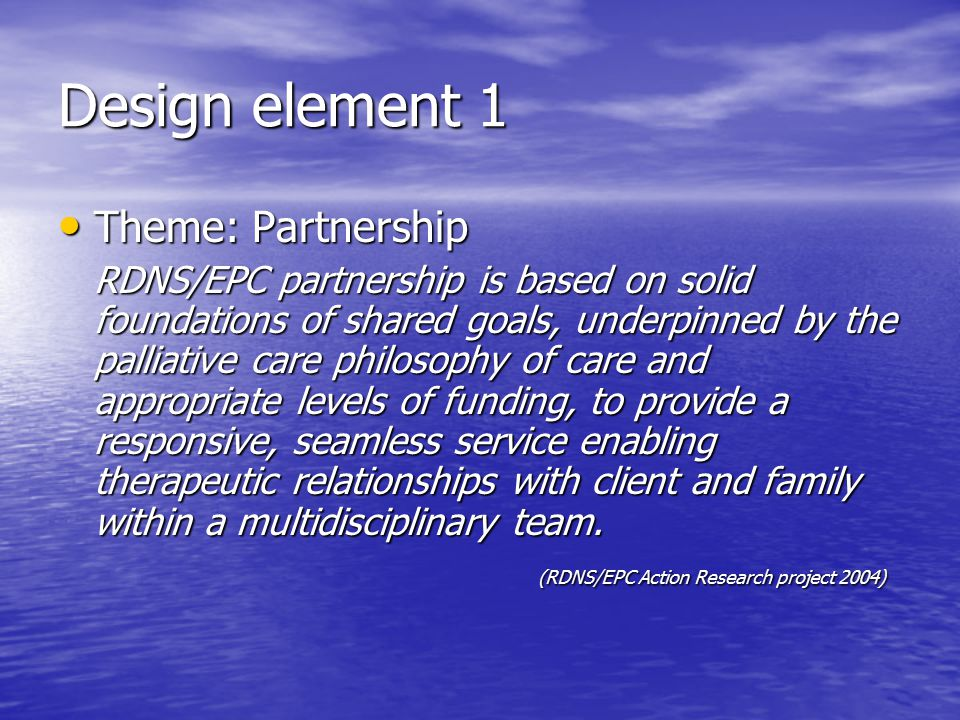 Design element 1 Theme: Partnership Theme: Partnership RDNS/EPC partnership is based on solid foundations of shared goals, underpinned by the palliative care philosophy of care and appropriate levels of funding, to provide a responsive, seamless service enabling therapeutic relationships with client and family within a multidisciplinary team.