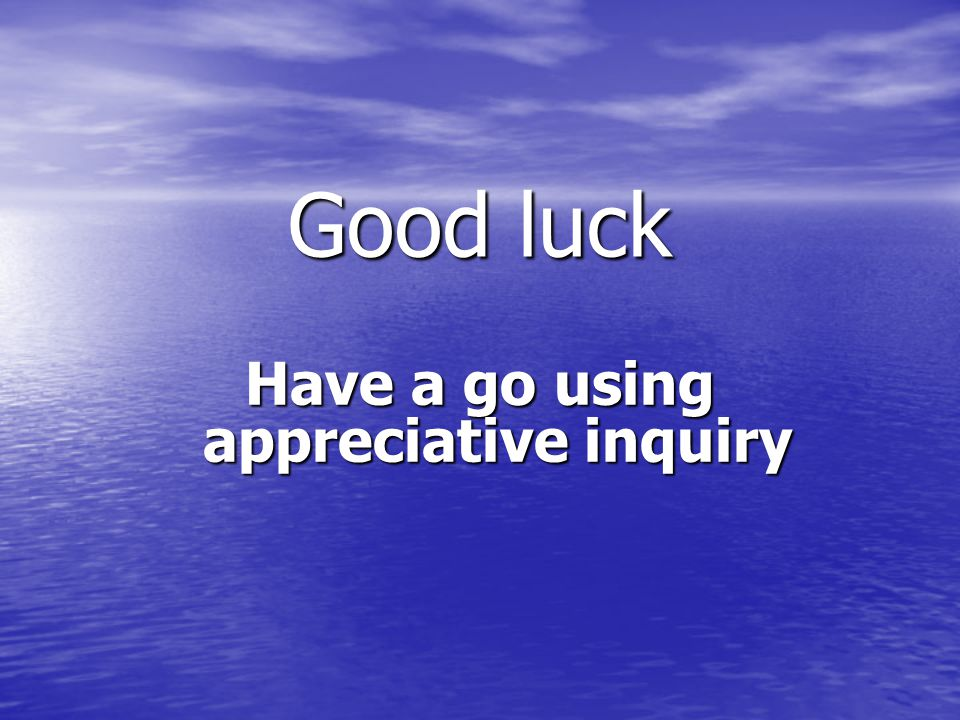 Good luck Have a go using appreciative inquiry