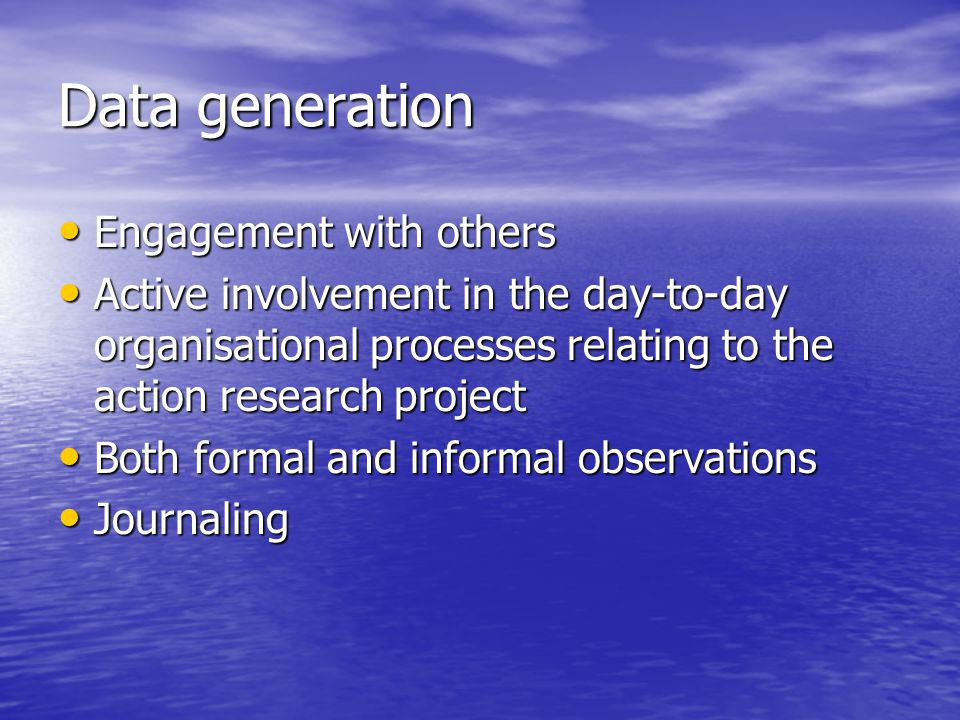 Data generation Engagement with others Engagement with others Active involvement in the day-to-day organisational processes relating to the action research project Active involvement in the day-to-day organisational processes relating to the action research project Both formal and informal observations Both formal and informal observations Journaling Journaling