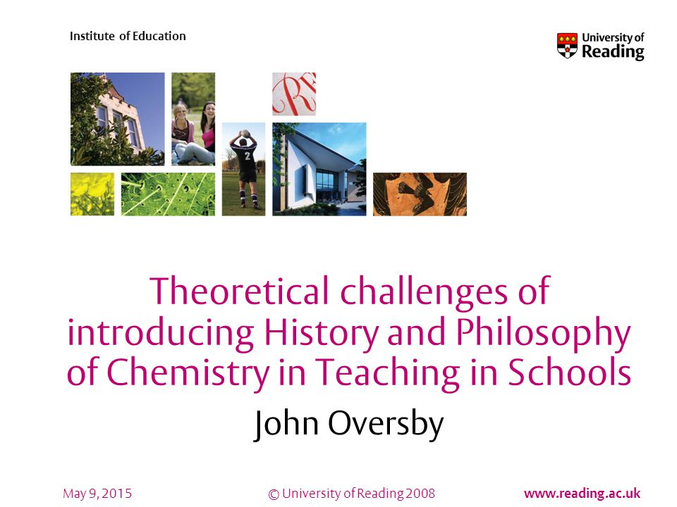 © University of Reading 2008 www.reading.ac.uk Institute of Education May 9, 2015 Theoretical challenges of introducing History and Philosophy of Chemistry in Teaching in Schools John Oversby
