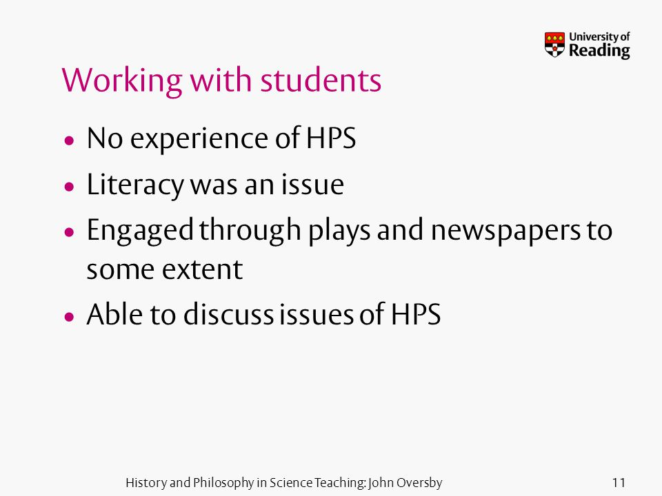 History and Philosophy in Science Teaching: John Oversby11 Working with students No experience of HPS Literacy was an issue Engaged through plays and newspapers to some extent Able to discuss issues of HPS