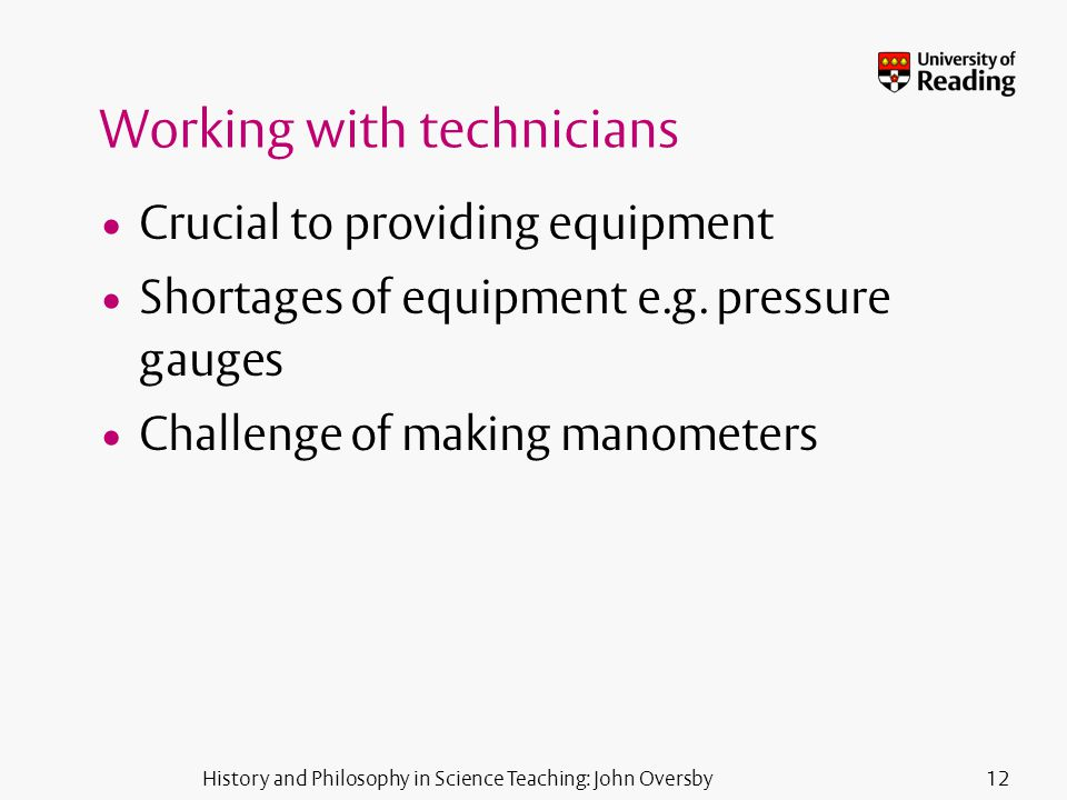 History and Philosophy in Science Teaching: John Oversby12 Working with technicians Crucial to providing equipment Shortages of equipment e.g.