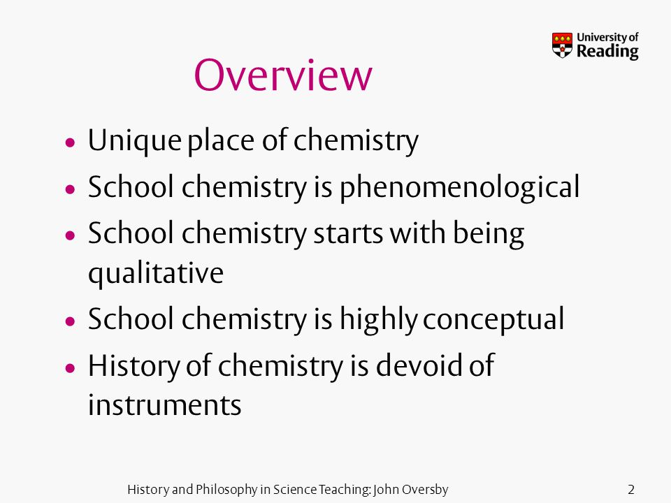 History and Philosophy in Science Teaching: John Oversby3 Claiming a place for HPS in school chemistry HPS provides a humanising approach to chemistry HPS provides a context for chemical enquiry HPS provides a context for chemical concept development HPS provides a rationale for chemical ideas