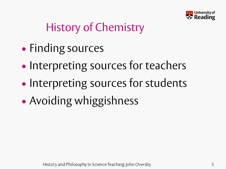 History and Philosophy in Science Teaching: John Oversby5 History of Chemistry Finding sources Interpreting sources for teachers Interpreting sources for students Avoiding whiggishness