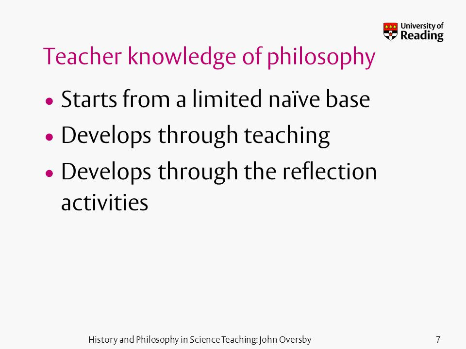 History and Philosophy in Science Teaching: John Oversby7 Teacher knowledge of philosophy Starts from a limited naïve base Develops through teaching Develops through the reflection activities