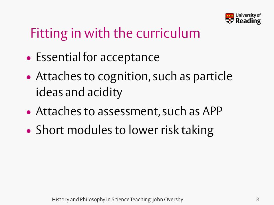 History and Philosophy in Science Teaching: John Oversby8 Fitting in with the curriculum Essential for acceptance Attaches to cognition, such as particle ideas and acidity Attaches to assessment, such as APP Short modules to lower risk taking