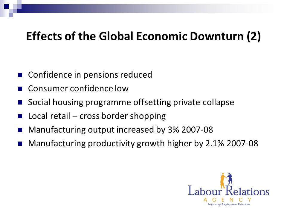 Effects of the Global Economic Downturn (2) Confidence in pensions reduced Consumer confidence low Social housing programme offsetting private collapse Local retail – cross border shopping Manufacturing output increased by 3% 2007-08 Manufacturing productivity growth higher by 2.1% 2007-08