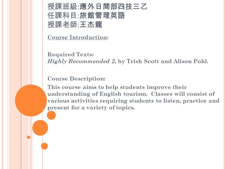 授課班級 : 應外日間部四技三乙 任課科目 : 旅館管理英語 授課老師 : 王杰龍 Course Introduction: Required Texts: Highly Recommended 2, by Trish Scott and Alison Pohl.