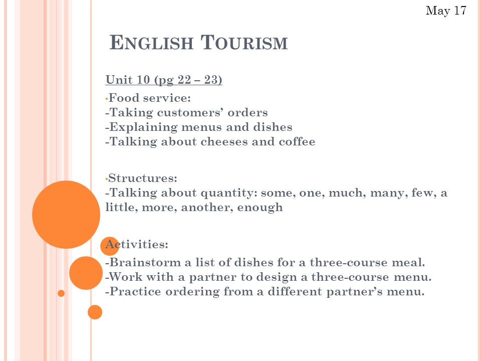 E NGLISH T OURISM Unit 10 (pg 22 – 23) Food service: -Taking customers' orders -Explaining menus and dishes -Talking about cheeses and coffee Structures: -Talking about quantity: some, one, much, many, few, a little, more, another, enough Activities: -Brainstorm a list of dishes for a three-course meal.
