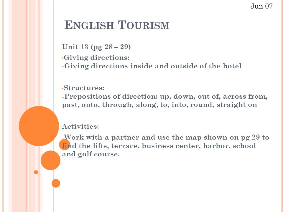 E NGLISH T OURISM Unit 13 (pg 28 – 29) Giving directions: -Giving directions inside and outside of the hotel Structures: -Prepositions of direction: up, down, out of, across from, past, onto, through, along, to, into, round, straight on Activities: -Work with a partner and use the map shown on pg 29 to find the lifts, terrace, business center, harbor, school and golf course.