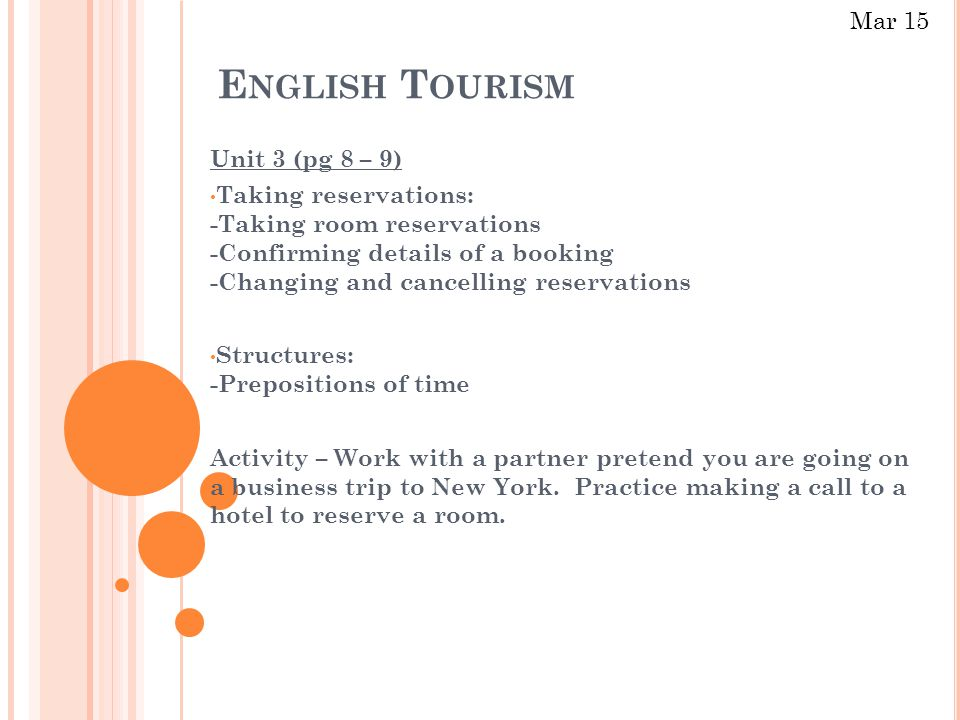 E NGLISH T OURISM Unit 3 (pg 8 – 9) Taking reservations: -Taking room reservations -Confirming details of a booking -Changing and cancelling reservations Structures: -Prepositions of time Activity – Work with a partner pretend you are going on a business trip to New York.