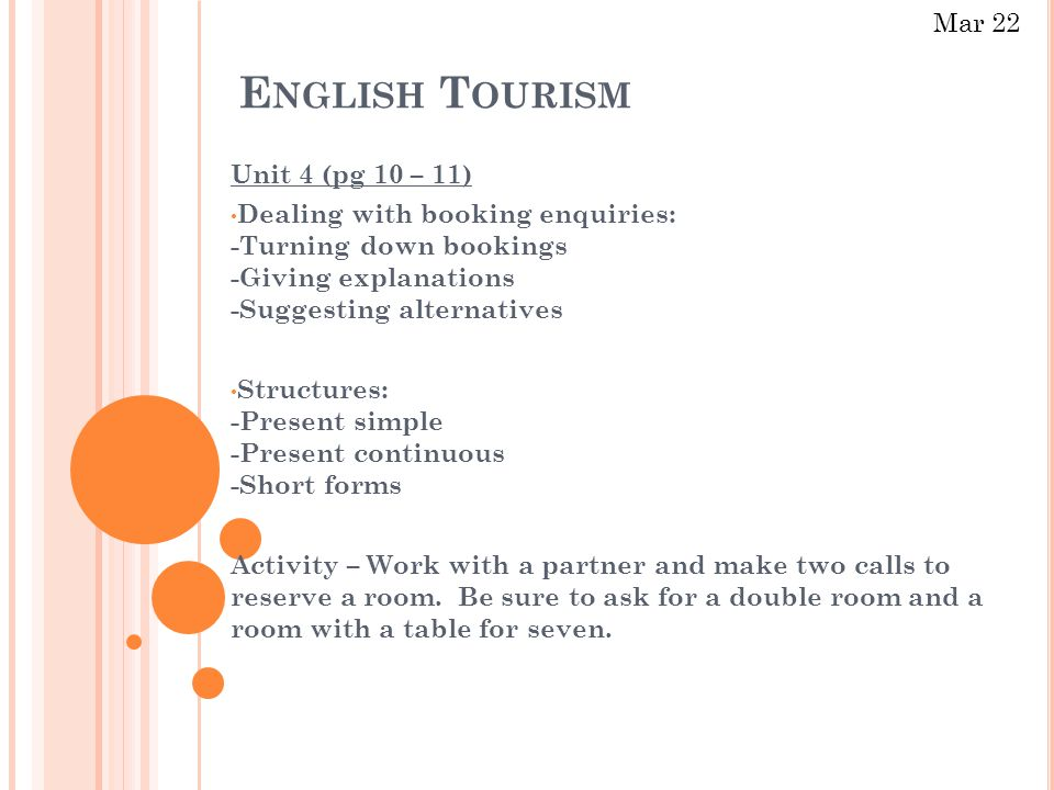 E NGLISH T OURISM Unit 4 (pg 10 – 11) Dealing with booking enquiries: -Turning down bookings -Giving explanations -Suggesting alternatives Structures: -Present simple -Present continuous -Short forms Activity – Work with a partner and make two calls to reserve a room.