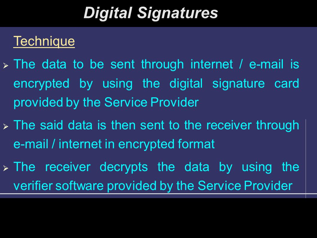 Digital Signatures Technique  The data to be sent through internet / e-mail is encrypted by using the digital signature card provided by the Service Provider  The said data is then sent to the receiver through e-mail / internet in encrypted format  The receiver decrypts the data by using the verifier software provided by the Service Provider