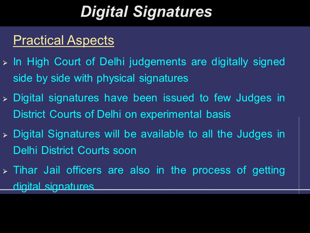 Practical Aspects  In High Court of Delhi judgements are digitally signed side by side with physical signatures  Digital signatures have been issued