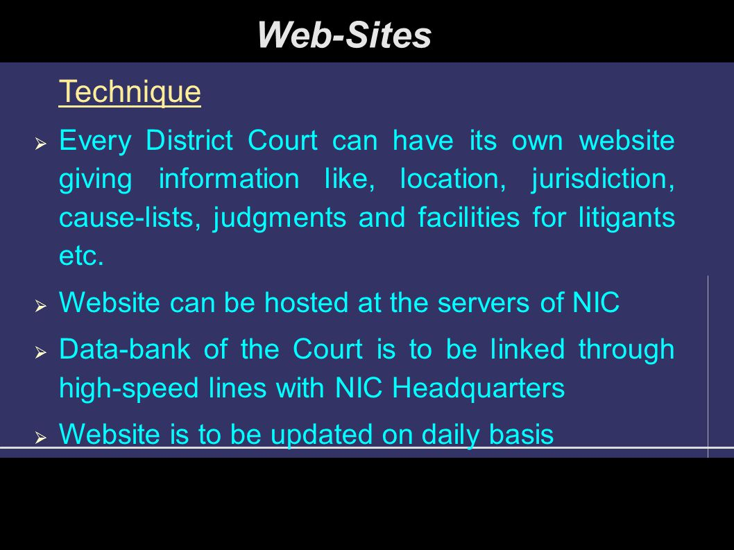 Web-Sites Technique  Every District Court can have its own website giving information like, location, jurisdiction, cause-lists, judgments and facilities for litigants etc.